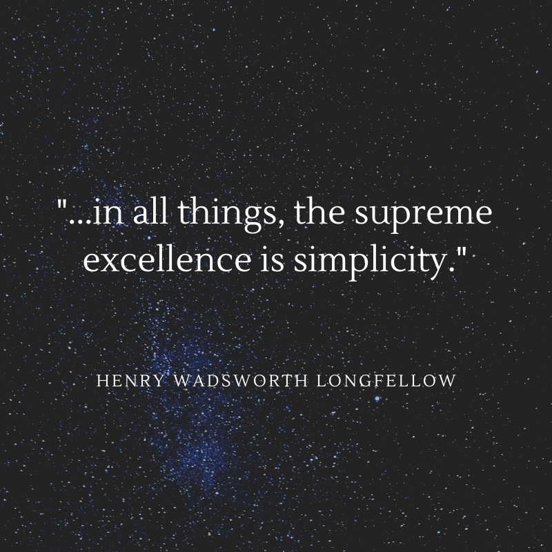 ...in all things, the supreme excellence is simplicity. Longfellow